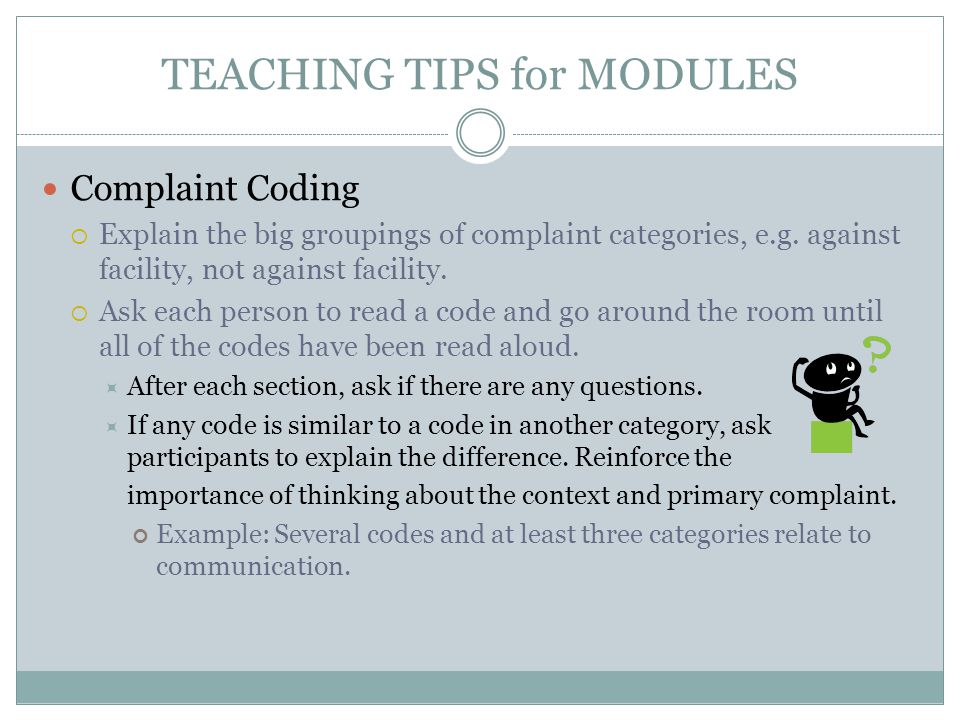 TEACHING TIPS for MODULES Complaint Coding  Explain the big groupings of complaint categories, e.g.