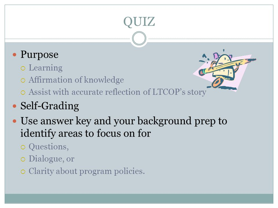 QUIZ Purpose  Learning  Affirmation of knowledge  Assist with accurate reflection of LTCOP's story Self-Grading Use answer key and your background prep to identify areas to focus on for  Questions,  Dialogue, or  Clarity about program policies.