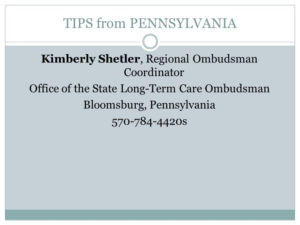 TIPS from PENNSYLVANIA Kimberly Shetler, Regional Ombudsman Coordinator Office of the State Long-Term Care Ombudsman Bloomsburg, Pennsylvania 570-784-4420s