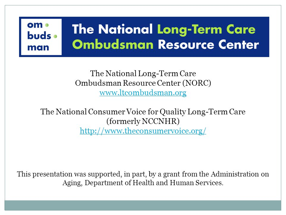 The National Long-Term Care Ombudsman Resource Center (NORC) www.ltcombudsman.org The National Consumer Voice for Quality Long-Term Care (formerly NCCNHR) http://www.theconsumervoice.org/ This presentation was supported, in part, by a grant from the Administration on Aging, Department of Health and Human Services.