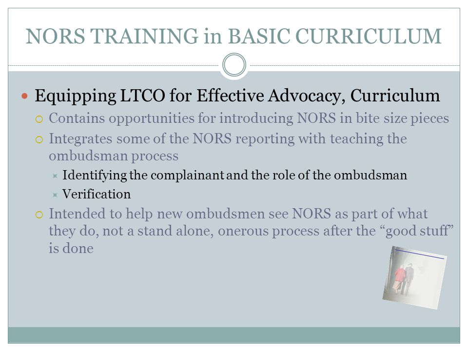 NORS TRAINING in BASIC CURRICULUM Equipping LTCO for Effective Advocacy, Curriculum  Contains opportunities for introducing NORS in bite size pieces  Integrates some of the NORS reporting with teaching the ombudsman process  Identifying the complainant and the role of the ombudsman  Verification  Intended to help new ombudsmen see NORS as part of what they do, not a stand alone, onerous process after the good stuff is done