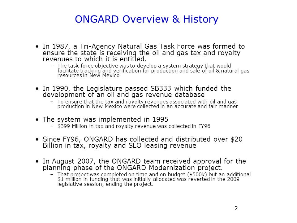 3 ONGARD Tri-Agency Purpose ONGARD supports: –State Land Office (SLO) for royalties and maintenance of related trust land leasing (95% of SLO revenues) –NM Taxation and Revenue Department (TRD) for taxation –NM Energy, Minerals, Natural Resources Department's Oil Conservation Division for permitting & Oil and Gas Reclamation Fund –Oil & Gas industry customers The ONGARD system enables distribution of the revenues to the various beneficiaries –Revenue collection of ~$1.5 Billion annually (SLO & TRD FY12 estimated collections) Tri-Agency collaboration is still unique to NM –This is based on discussions with other states in late 2009 (and more recently in 2011) as ONGARD Modernization project was being mothballed due to lack of funding