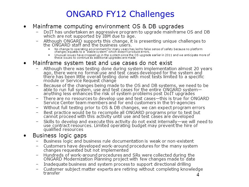 4 ONGARD FY12 Challenges Mainframe computing environment OS & DB upgrades –DoIT has undertaken an aggressive program to upgrade mainframe OS and DB which are not supported by IBM due to age.
