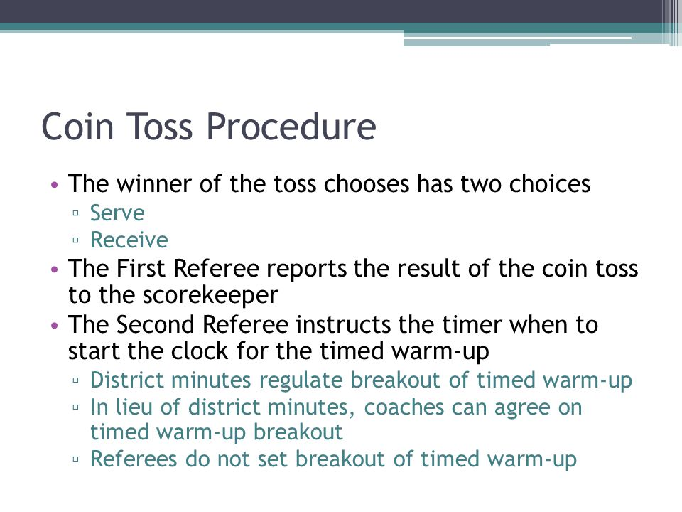 Coin Toss Procedure The winner of the toss chooses has two choices ▫ Serve ▫ Receive The First Referee reports the result of the coin toss to the scorekeeper The Second Referee instructs the timer when to start the clock for the timed warm-up ▫ District minutes regulate breakout of timed warm-up ▫ In lieu of district minutes, coaches can agree on timed warm-up breakout ▫ Referees do not set breakout of timed warm-up