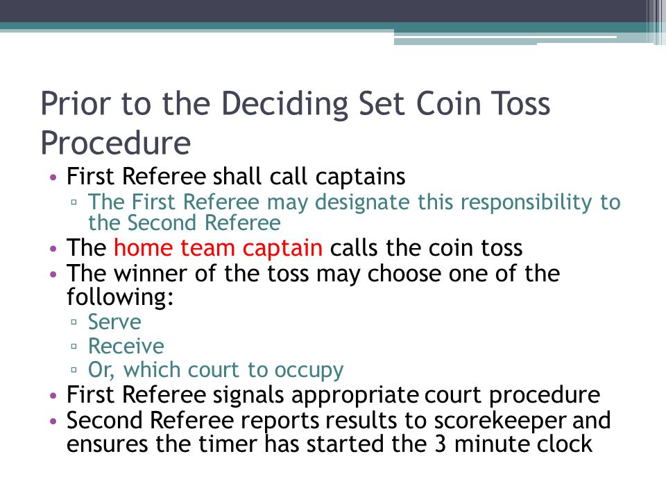 Prior to the Deciding Set Coin Toss Procedure First Referee shall call captains ▫ The First Referee may designate this responsibility to the Second Referee The home team captain calls the coin toss The winner of the toss may choose one of the following: ▫ Serve ▫ Receive ▫ Or, which court to occupy First Referee signals appropriate court procedure Second Referee reports results to scorekeeper and ensures the timer has started the 3 minute clock