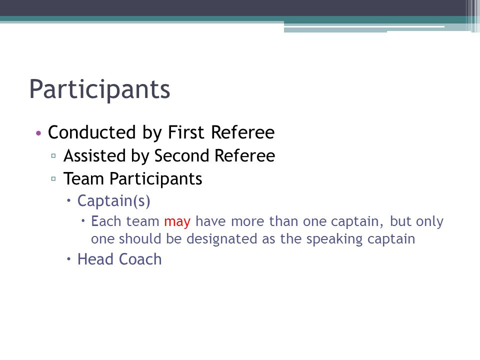 Participants Conducted by First Referee ▫ Assisted by Second Referee ▫ Team Participants  Captain(s)  Each team may have more than one captain, but