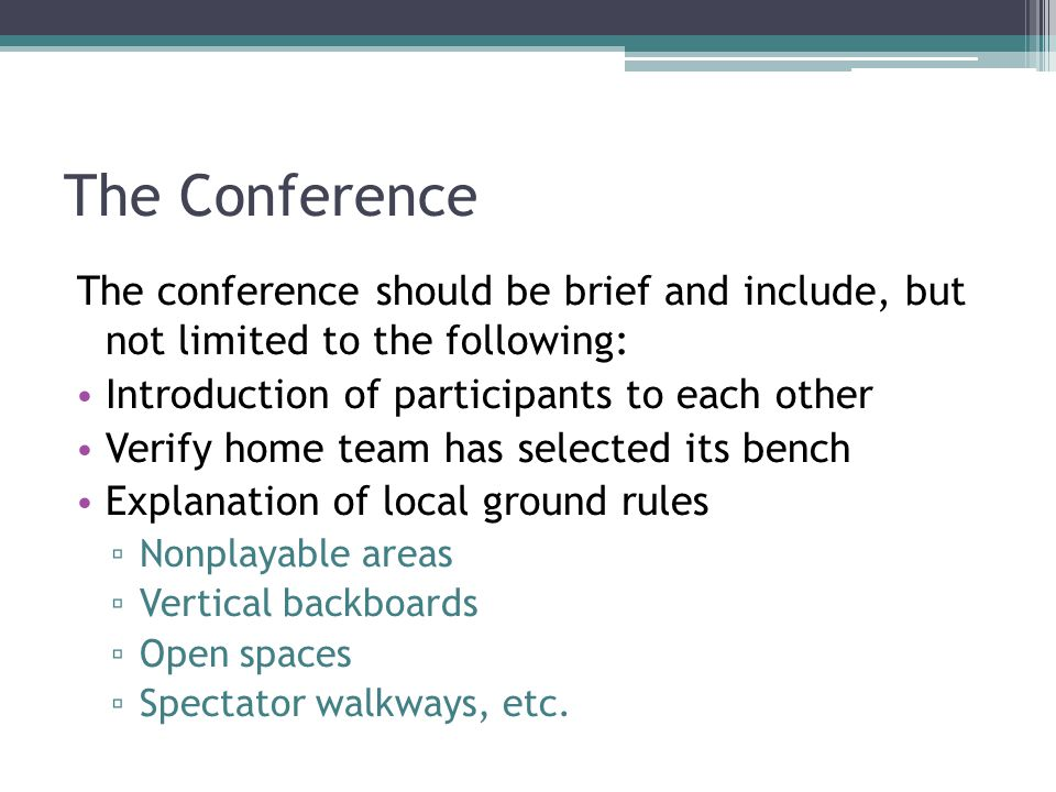The Conference The conference should be brief and include, but not limited to the following: Introduction of participants to each other Verify home team has selected its bench Explanation of local ground rules ▫ Nonplayable areas ▫ Vertical backboards ▫ Open spaces ▫ Spectator walkways, etc.