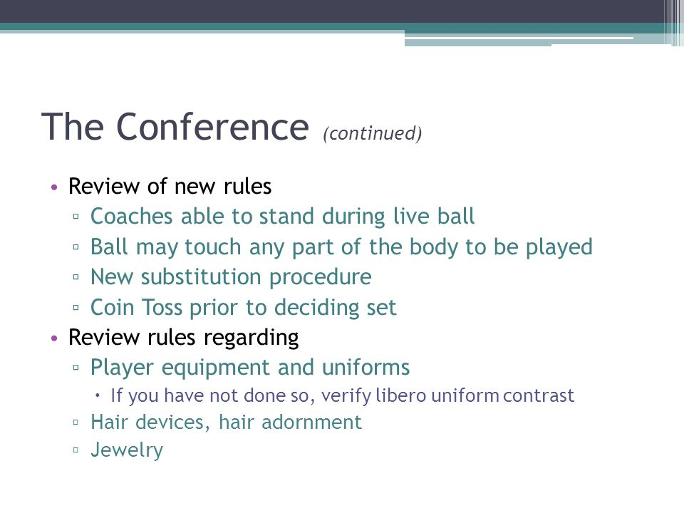 The Conference (continued) Review of new rules ▫ Coaches able to stand during live ball ▫ Ball may touch any part of the body to be played ▫ New substitution procedure ▫ Coin Toss prior to deciding set Review rules regarding ▫ Player equipment and uniforms  If you have not done so, verify libero uniform contrast ▫ Hair devices, hair adornment ▫ Jewelry