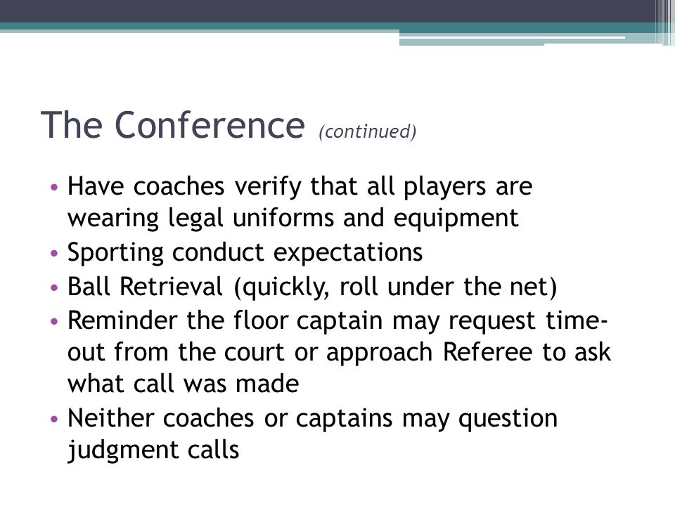 The Conference (continued) Have coaches verify that all players are wearing legal uniforms and equipment Sporting conduct expectations Ball Retrieval (quickly, roll under the net) Reminder the floor captain may request time- out from the court or approach Referee to ask what call was made Neither coaches or captains may question judgment calls