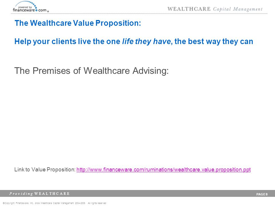©Copyright Financeware, Inc., d/b/a Wealthcare Capital Management 2004-2008 All rights reserved P r o v i d i n g W E A L T H C A R E PAGE 8 The Wealt