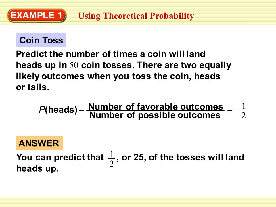 EXAMPLE 1 Using Theoretical Probability Predict the number of times a coin will land heads up in 50 coin tosses.