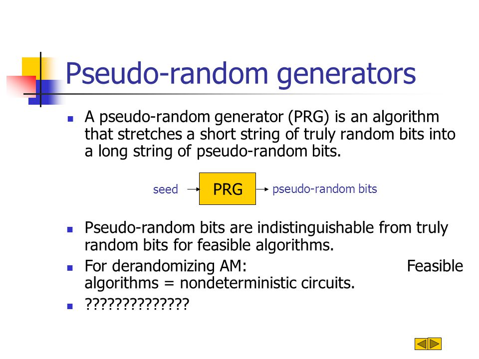 Pseudo-random generators A pseudo-random generator (PRG) is an algorithm that stretches a short string of truly random bits into a long string of pseudo-random bits.