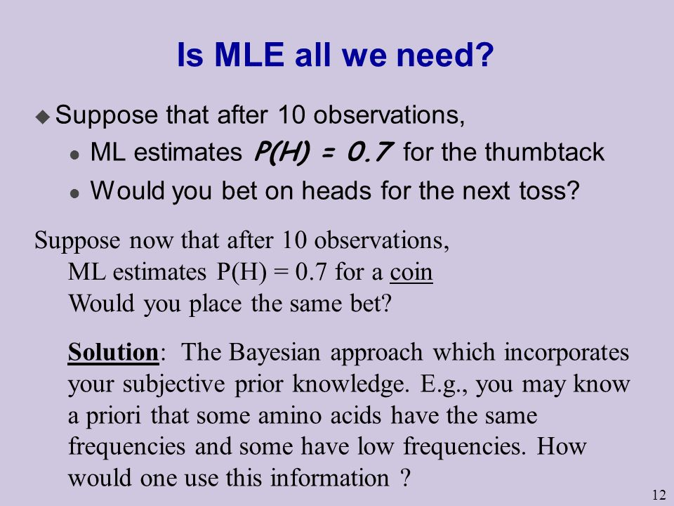 12 Is MLE all we need? u Suppose that after 10 observations, ML estimates P(H) = 0.7 for the thumbtack l Would you bet on heads for the next toss? Sup
