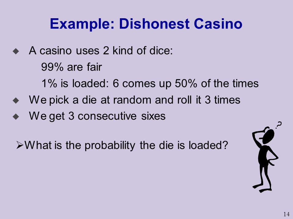 14 Example: Dishonest Casino u A casino uses 2 kind of dice: 99% are fair 1% is loaded: 6 comes up 50% of the times u We pick a die at random and roll