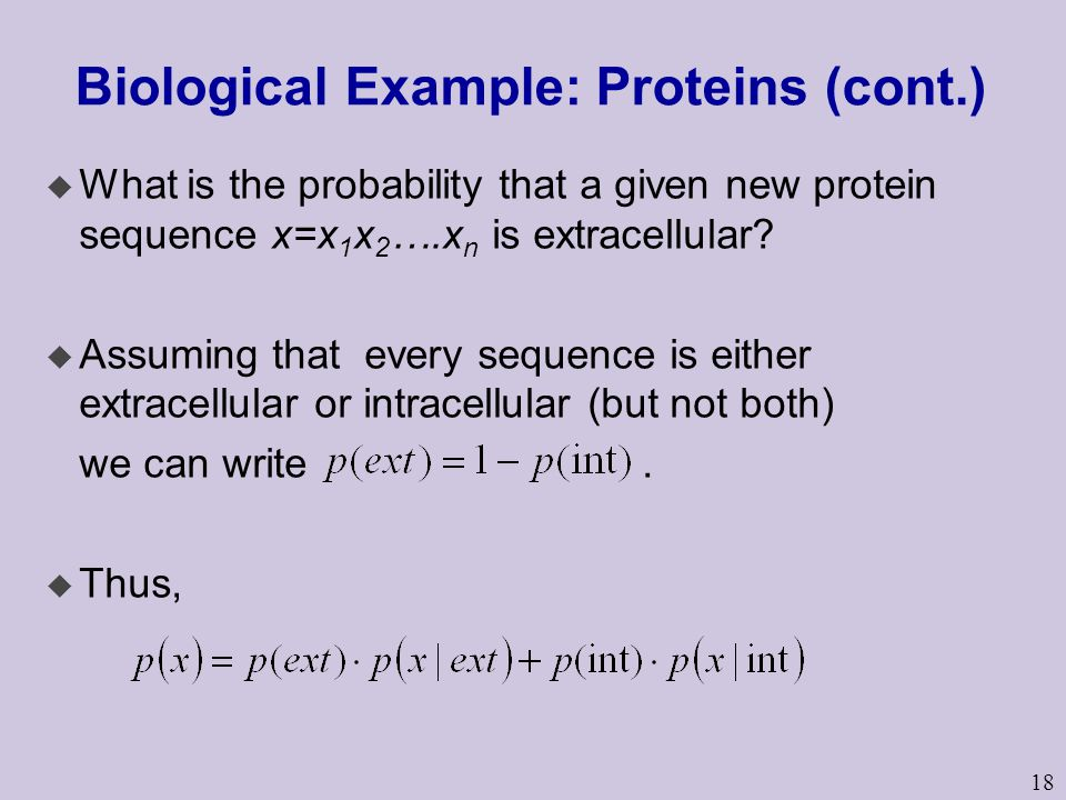 18 Biological Example: Proteins (cont.) u What is the probability that a given new protein sequence x=x 1 x 2 ….x n is extracellular? u Assuming that