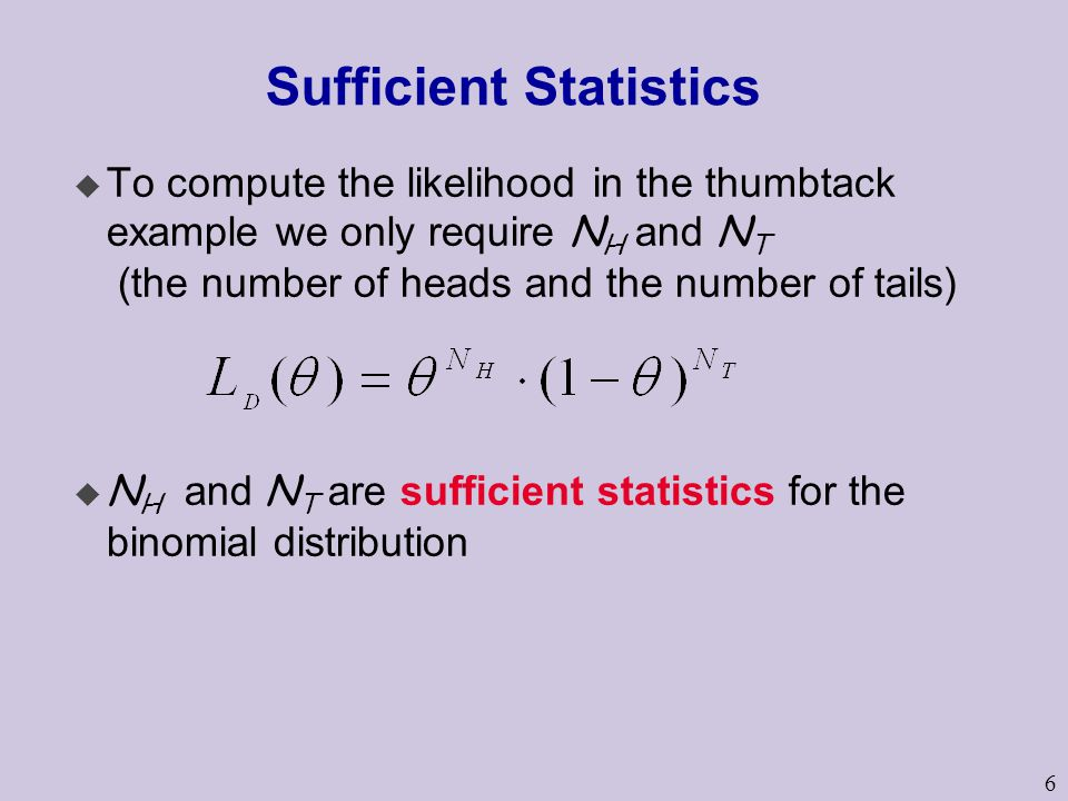 6 Sufficient Statistics  To compute the likelihood in the thumbtack example we only require N H and N T (the number of heads and the number of tails)