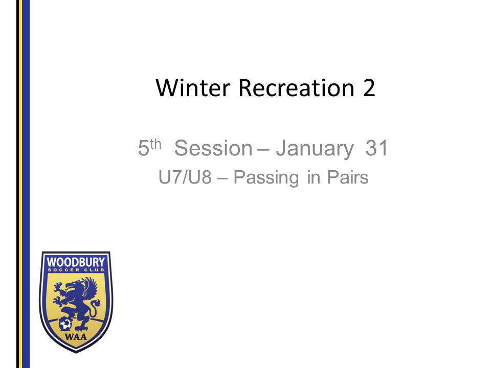 Winter Recreation 2 5 th Session – January 31 U7/U8 – Passing in Pairs