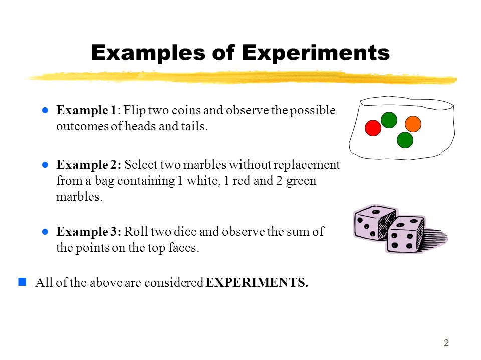 2 Examples of Experiments Example 1: Flip two coins and observe the possible outcomes of heads and tails.