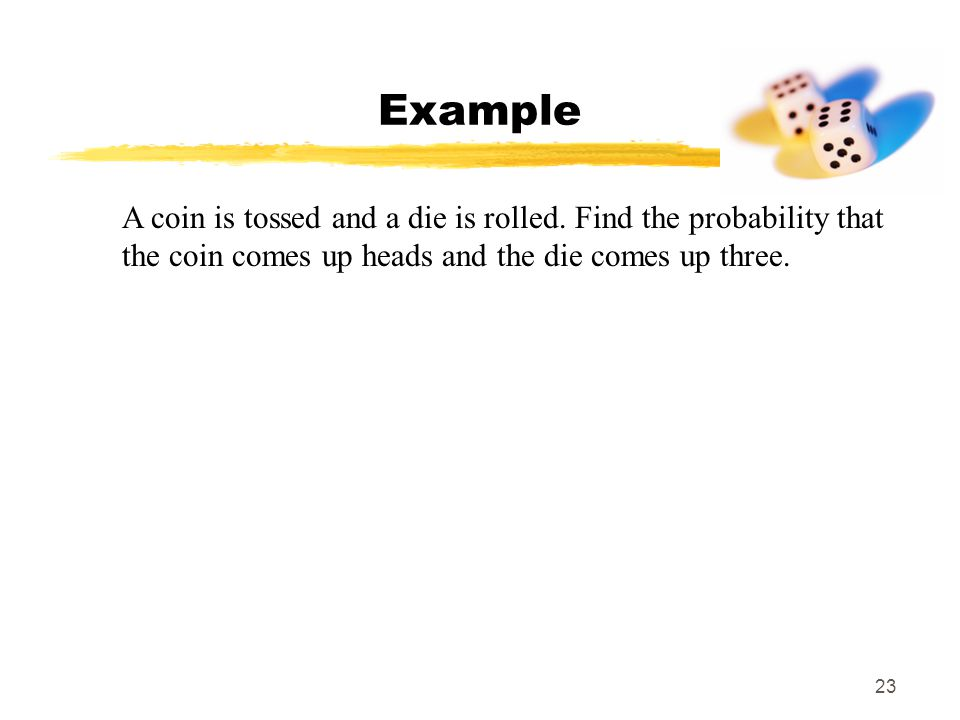 23 Example A coin is tossed and a die is rolled.