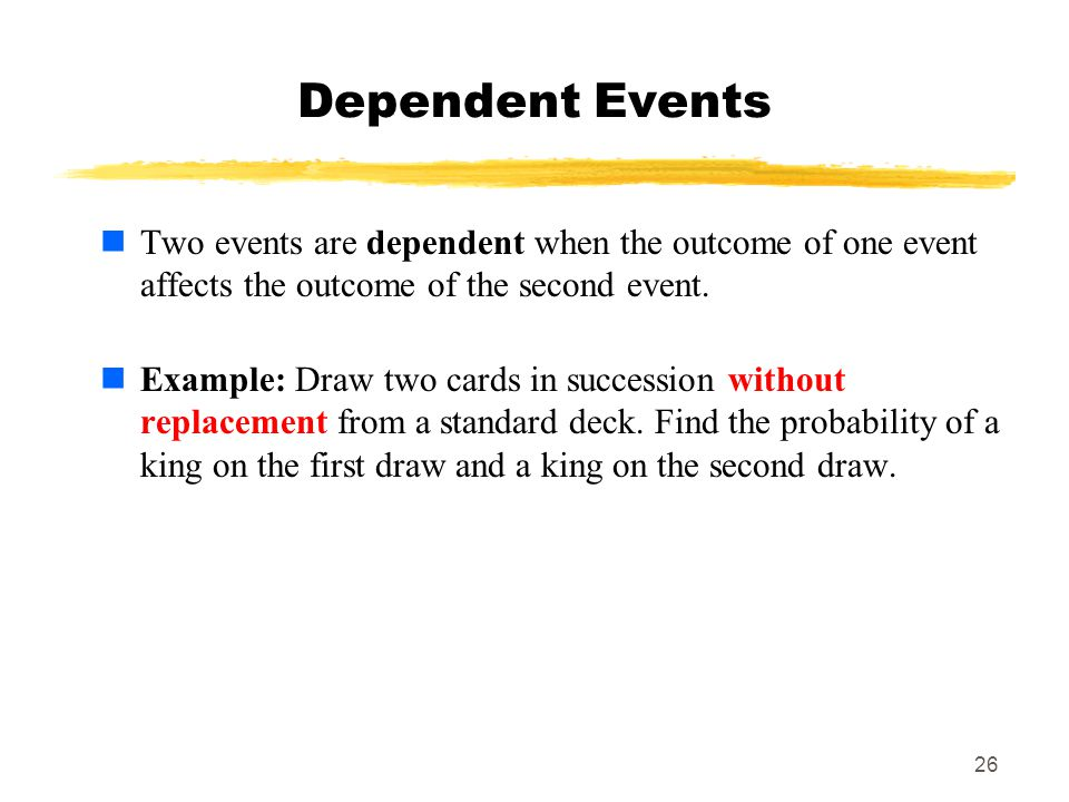 26 Dependent Events Two events are dependent when the outcome of one event affects the outcome of the second event.