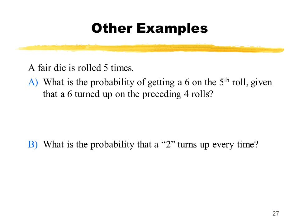 27 Other Examples A fair die is rolled 5 times.