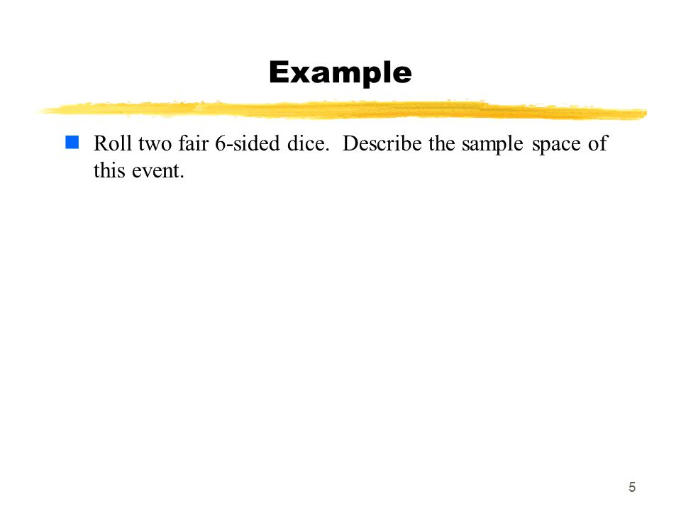 5 Roll two fair 6-sided dice. Describe the sample space of this event.