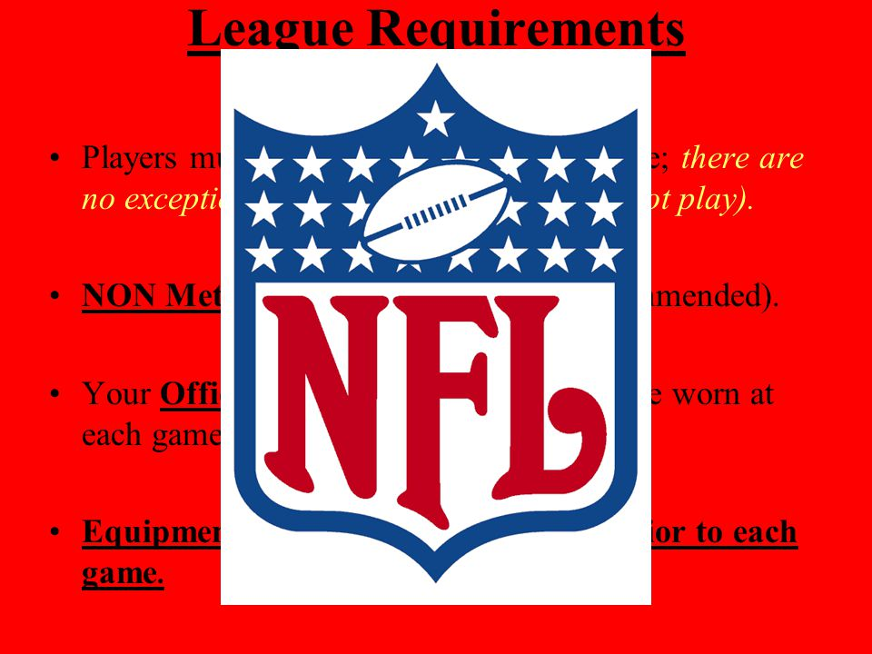 League Requirements Players must wear a protective mouthpiece; there are no exceptions.(no mouth guard you can not play).