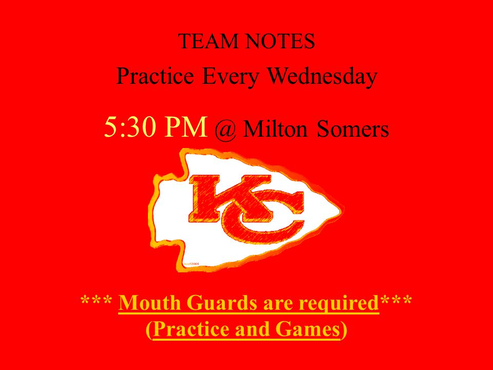 *** Mouth Guards are required*** (Practice and Games) TEAM NOTES Practice Every Wednesday 5:30 PM @ Milton Somers
