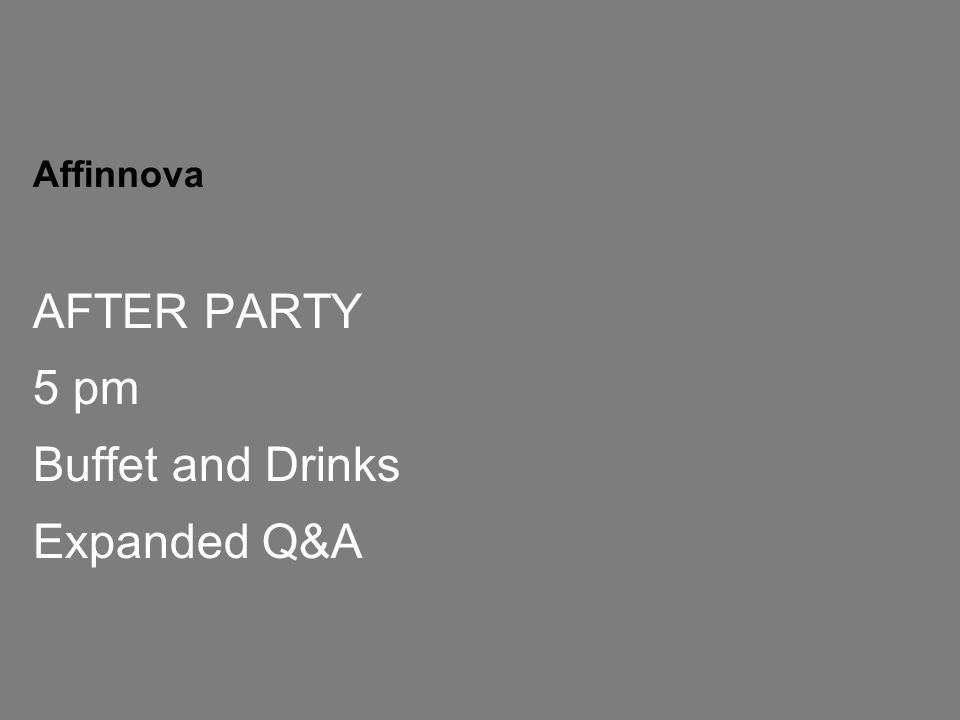 CONFIDENTIAL 27 Affinnova AFTER PARTY 5 pm Buffet and Drinks Expanded Q&A