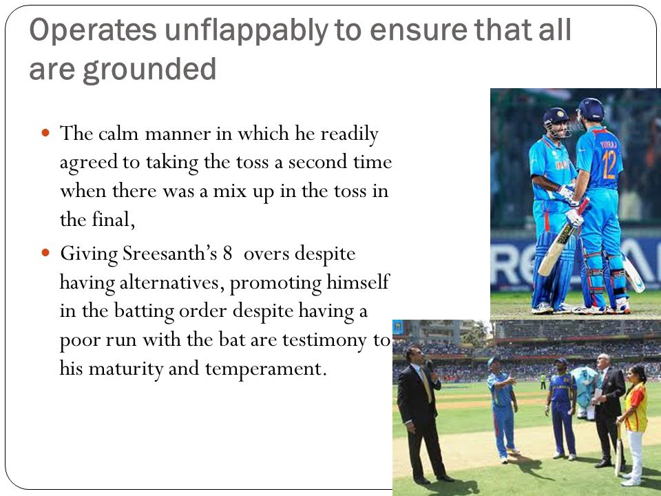 Operates unflappably to ensure that all are grounded The calm manner in which he readily agreed to taking the toss a second time when there was a mix up in the toss in the final, Giving Sreesanth's 8 overs despite having alternatives, promoting himself in the batting order despite having a poor run with the bat are testimony to his maturity and temperament.