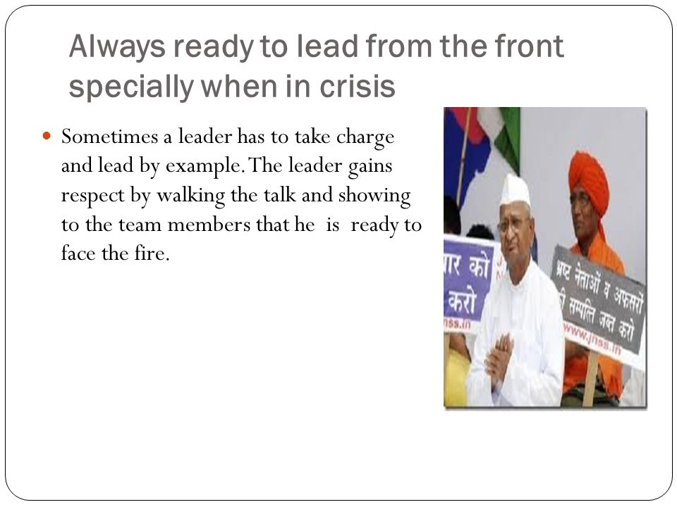 Always ready to lead from the front specially when in crisis Sometimes a leader has to take charge and lead by example.