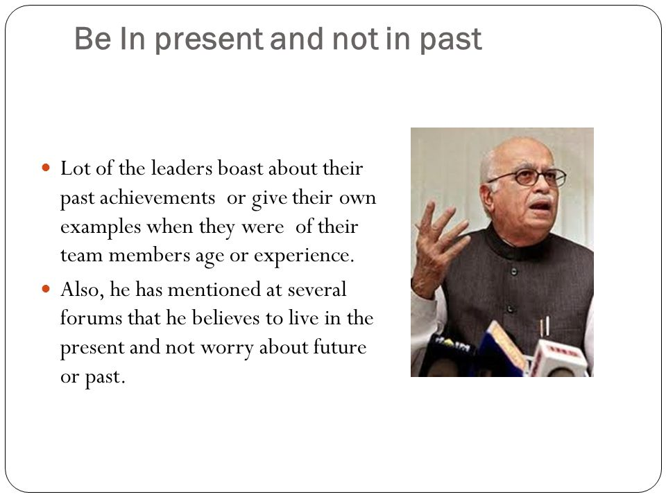 Be In present and not in past Lot of the leaders boast about their past achievements or give their own examples when they were of their team members age or experience.