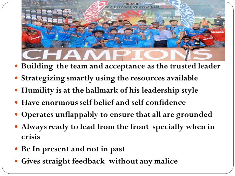 Building the team and acceptance as the trusted leader Strategizing smartly using the resources available Humility is at the hallmark of his leadership style Have enormous self belief and self confidence Operates unflappably to ensure that all are grounded Always ready to lead from the front specially when in crisis Be In present and not in past Gives straight feedback without any malice