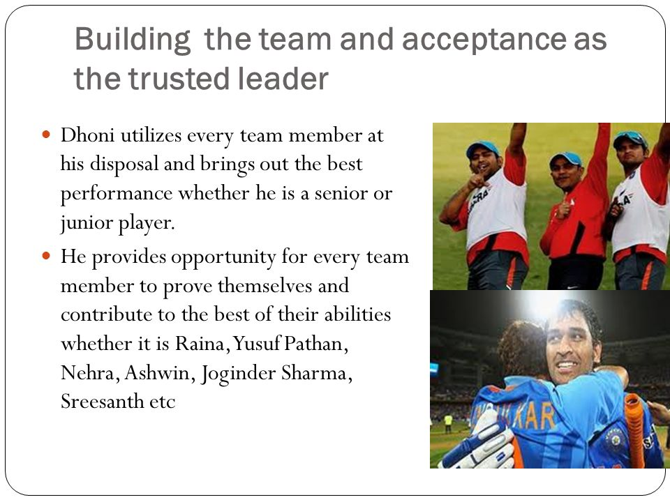 Building the team and acceptance as the trusted leader Dhoni utilizes every team member at his disposal and brings out the best performance whether he is a senior or junior player.
