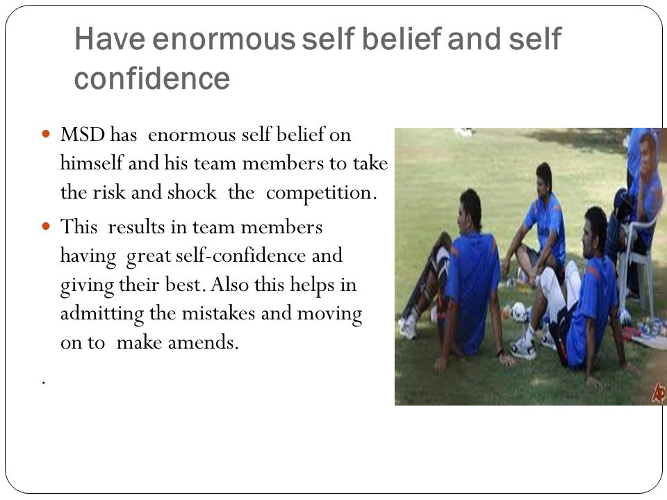 Have enormous self belief and self confidence MSD has enormous self belief on himself and his team members to take the risk and shock the competition.
