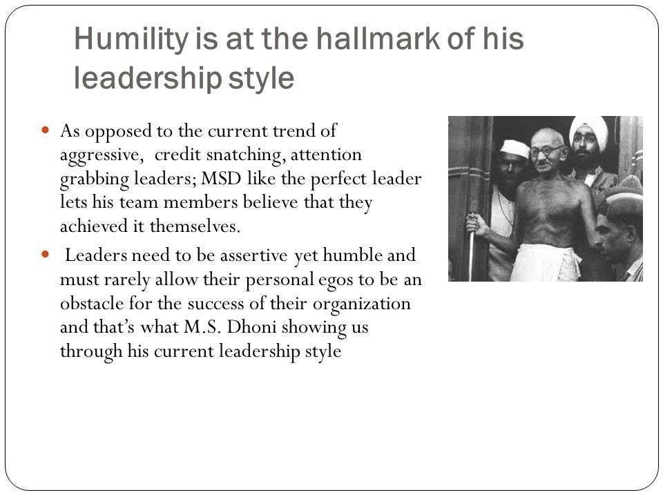 Humility is at the hallmark of his leadership style As opposed to the current trend of aggressive, credit snatching, attention grabbing leaders; MSD like the perfect leader lets his team members believe that they achieved it themselves.