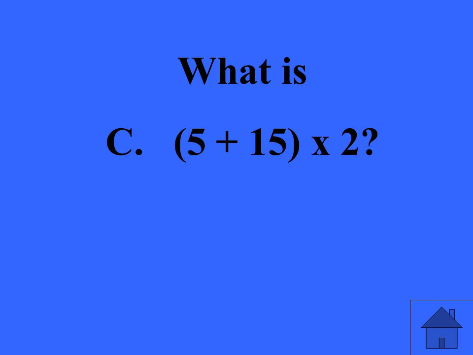 What is C. (5 + 15) x 2?
