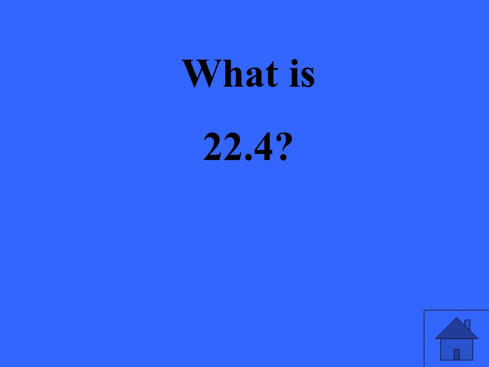 What is 22.4?