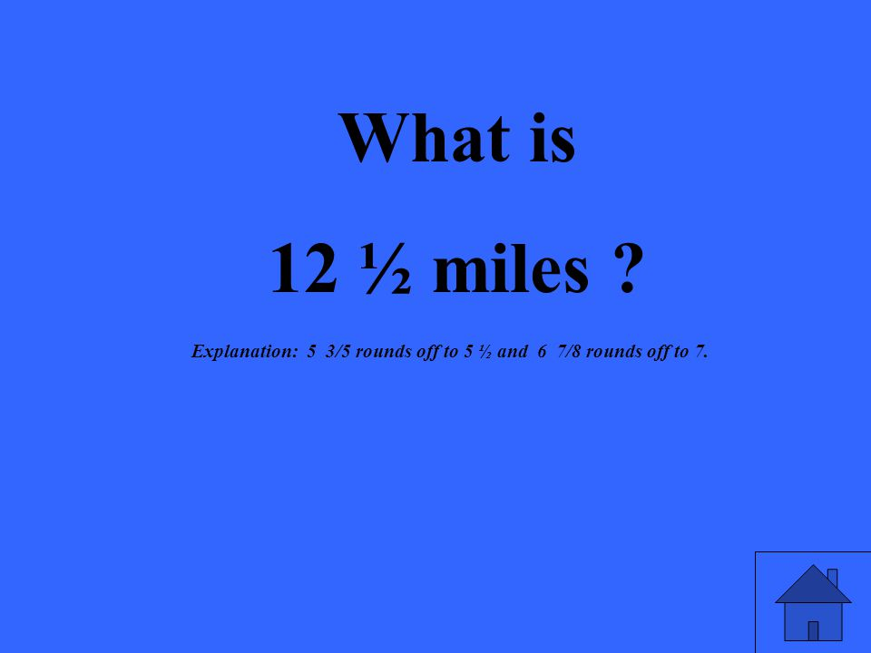 What is 12 ½ miles ? Explanation: 5 3/5 rounds off to 5 ½ and 6 7/8 rounds off to 7.