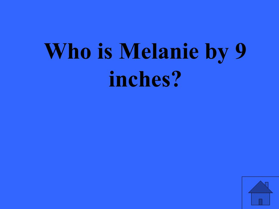 Who is Melanie by 9 inches?