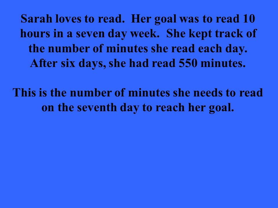 Sarah loves to read. Her goal was to read 10 hours in a seven day week.