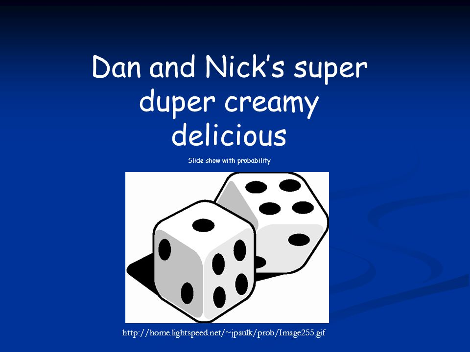 Dan and Nick's super duper creamy delicious Slide show with probability http://home.lightspeed.net/~jpaulk/prob/Image255.gif