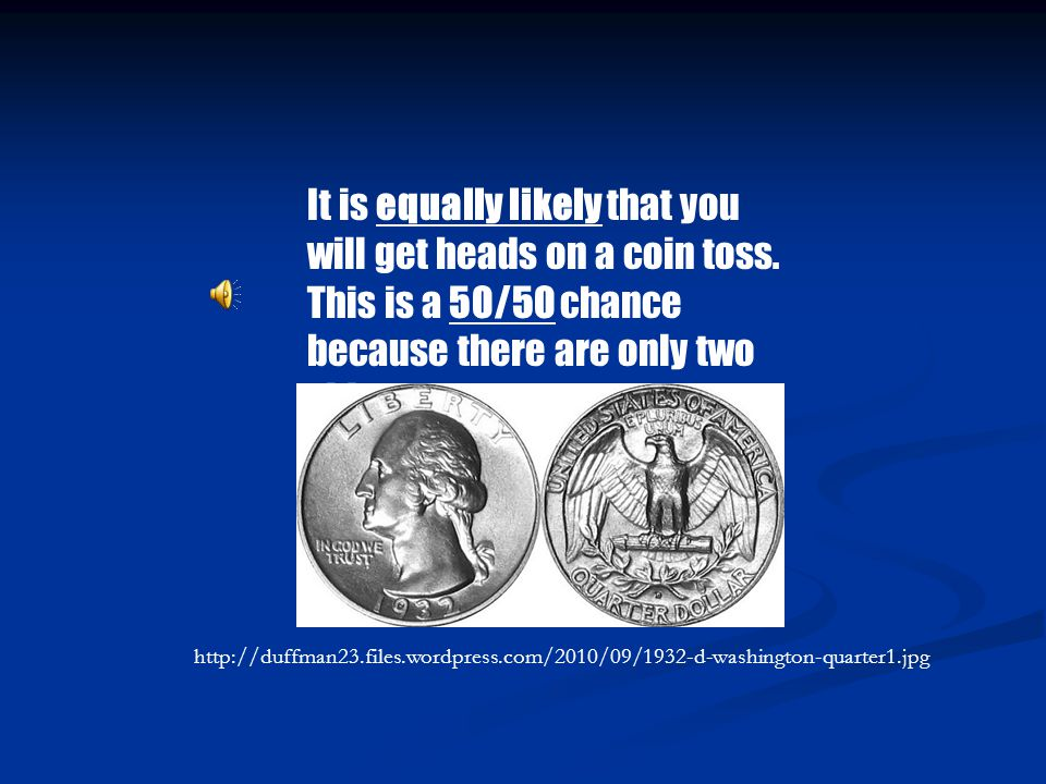 It is equally likely that you will get heads on a coin toss.