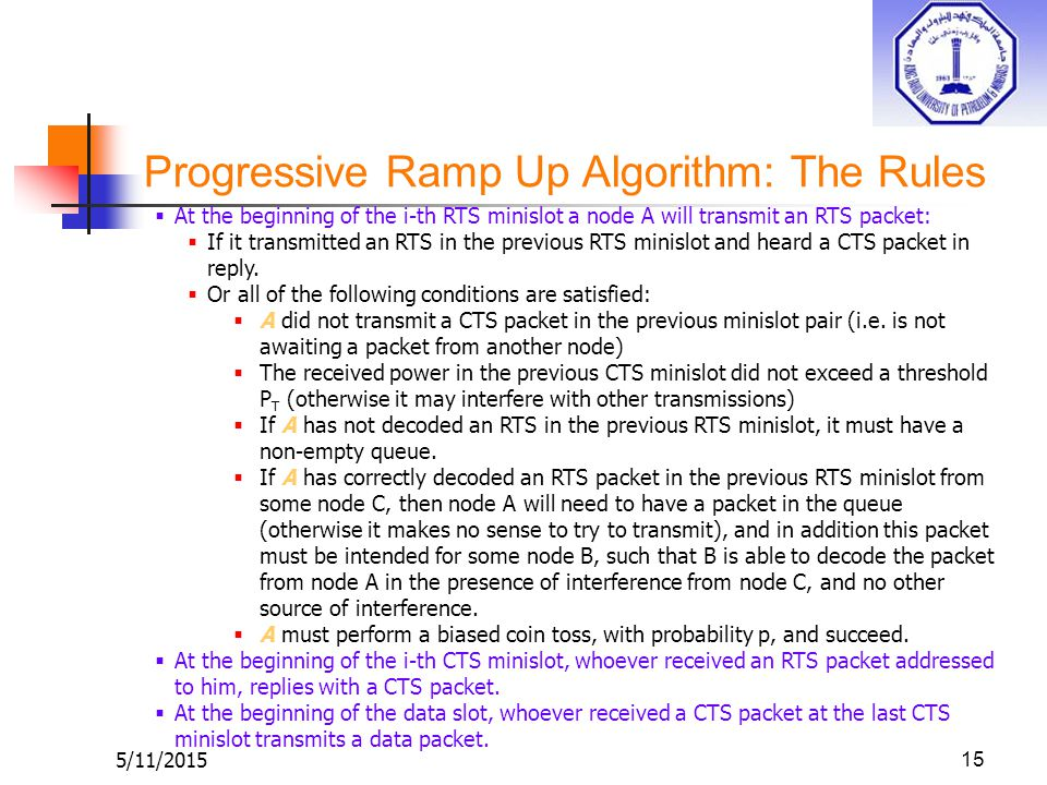 Progressive Ramp Up Algorithm: The Rules 5/11/201515  At the beginning of the i-th RTS minislot a node A will transmit an RTS packet:  If it transmitted an RTS in the previous RTS minislot and heard a CTS packet in reply.