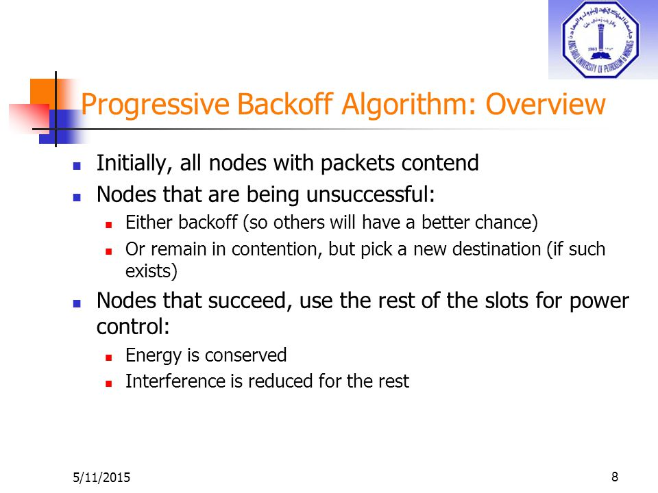 5/11/20158 Progressive Backoff Algorithm: Overview Initially, all nodes with packets contend Nodes that are being unsuccessful: Either backoff (so others will have a better chance) Or remain in contention, but pick a new destination (if such exists) Nodes that succeed, use the rest of the slots for power control: Energy is conserved Interference is reduced for the rest
