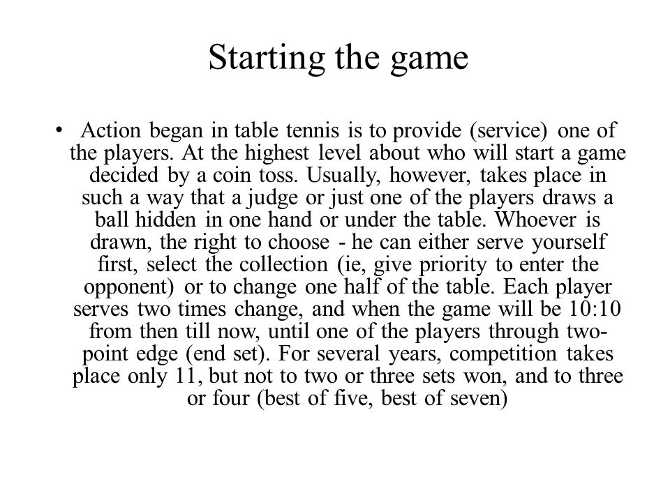 Service To properly serve, toss the ball should be at least 16 cm, do not hit the ball over the table surface and not allowed to cover any part of the body.