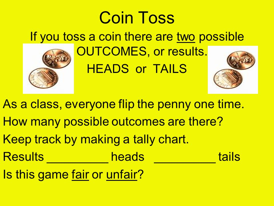 Coin Toss If you toss a coin there are two possible OUTCOMES, or results. HEADS or TAILS As a class, everyone flip the penny one time. How many possib
