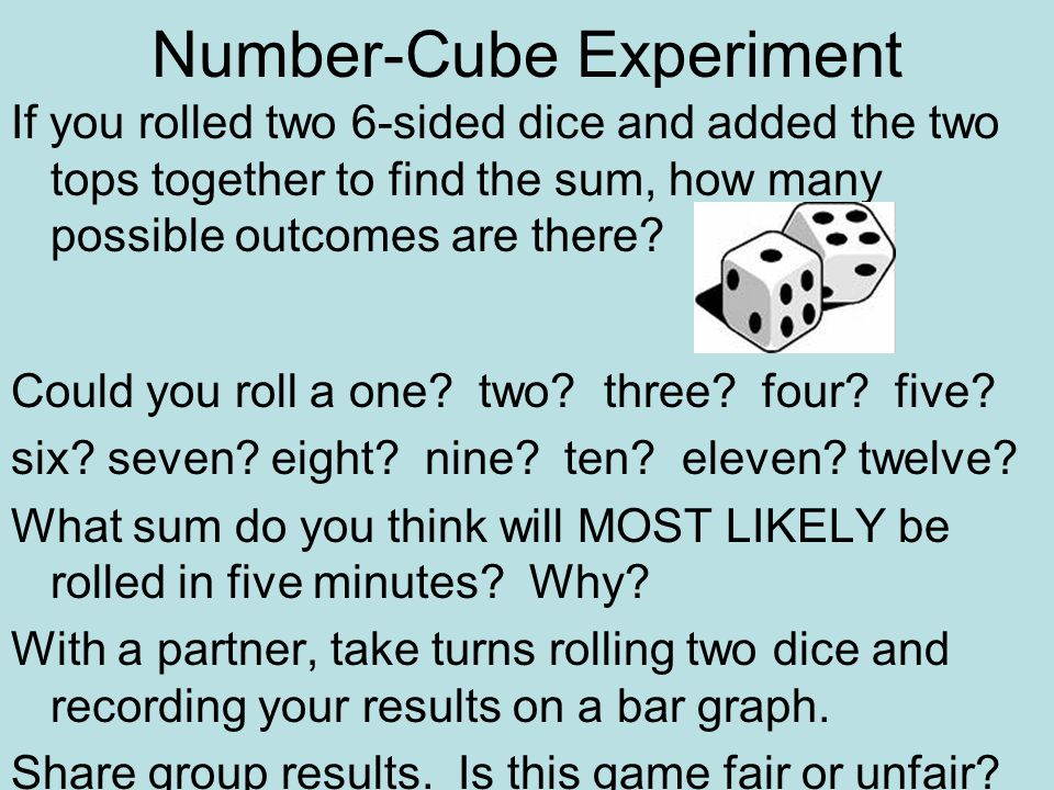 Number-Cube Experiment If you rolled two 6-sided dice and added the two tops together to find the sum, how many possible outcomes are there.