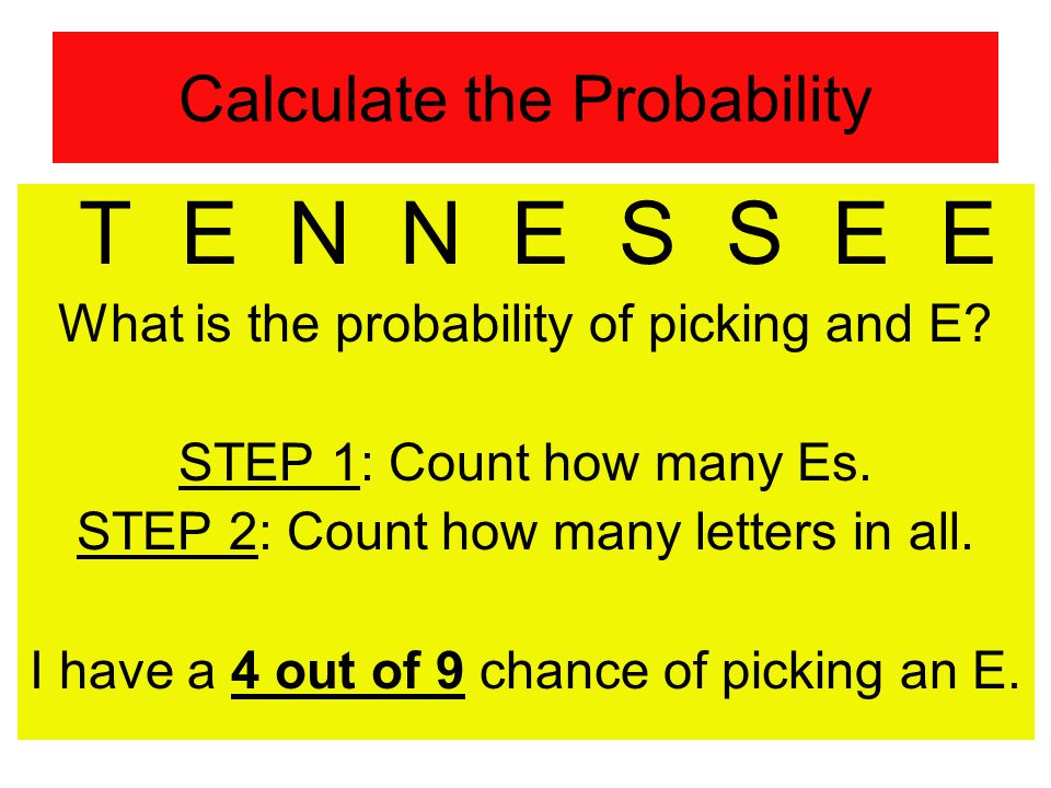 Calculate the Probability T E N N E S S E E What is the probability of picking and E? STEP 1: Count how many Es. STEP 2: Count how many letters in all