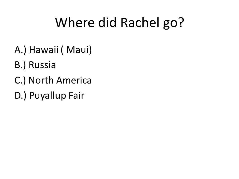 Where did Rachel go A.) Hawaii ( Maui) B.) Russia C.) North America D.) Puyallup Fair